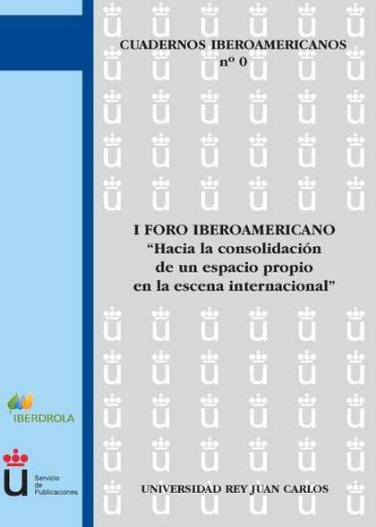 HACIA LA CONSOLIDACIÓN DE UN ESPACIO PROPIO EN LA ESCENA INTERNACIONAL : I FORO IBEROAMERICANO,