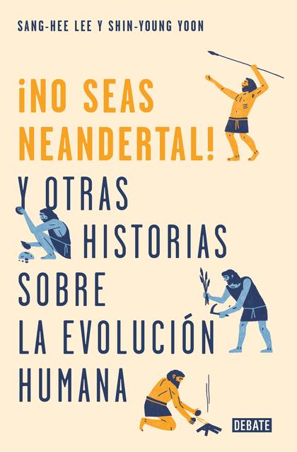 ¡NO SEAS NEANDERTAL!. Y OTRAS 21 HISTORIAS SOBRE LA EVOLUCIÓN HUMANA