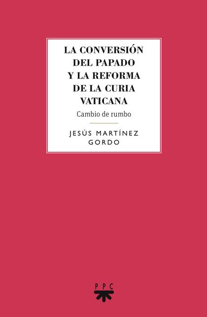 LA CONVERSIÓN DEL PAPADO Y LA REFORMA DE LA CURIA VATICANA : CAMBIO DE RUMBO