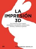 LA IMPRESIÓN 3D. GUÍA DEFINITIVA PARA MAKERS, DISEÑADORES, ESTUDIANTES, PROFESIONALES, ARTISTAS