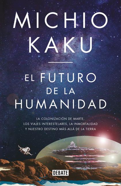EL FUTURO DE LA HUMANIDAD. LA TERRAFORMACIÓN DE MARTE, LOS VIAJES INTERESTELARES, LA INMORTALID