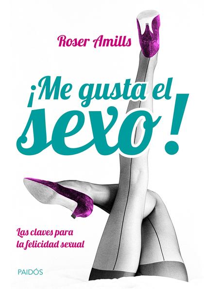 ¡ME GUSTA EL SEXO! : LAS CLAVES PARA LA FELICIDAD SEXUAL