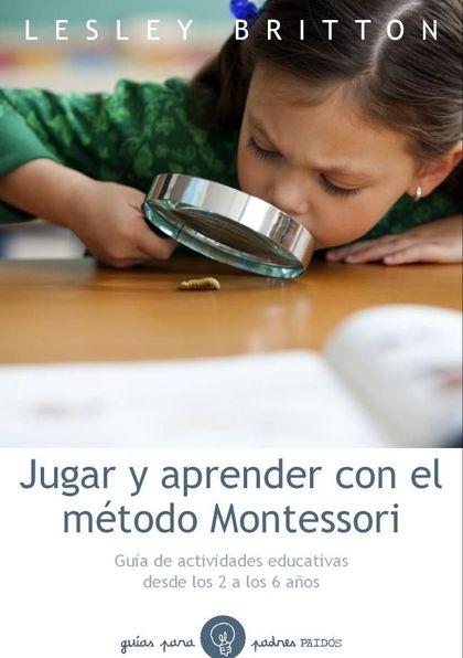 JUGAR Y APRENDER CON EL MÉTODO MONTESSORI : GUÍA DE ACTIVIDADES EDUCATIVAS DESDE LOS 2 A LOS 6