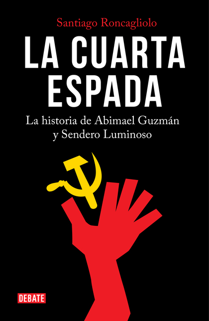 LA CUARTA ESPADA. LA HISTORIA DE ABIMAEL GUZMÁN Y SENDERO LUMINOSO