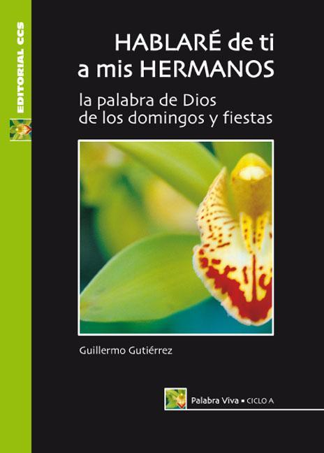 HABLARÉ DE TI A MIS HERMANOS, CICLO A : LA PALABRA DE DIOS DE LOS DOMINGOS Y FIESTAS