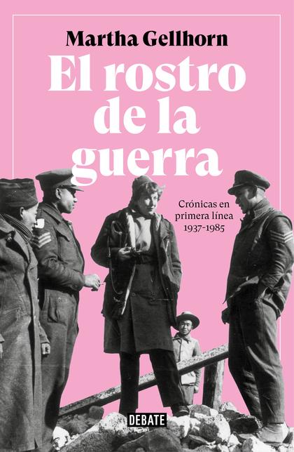 EL ROSTRO DE LA GUERRA. CRÓNICAS EN PRIMERA LÍNEA 1937-1985