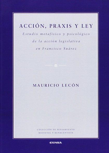 ACCIÓN, PRAXIS Y LEY : ESTUDIO METAFÍSICO Y PSICOLÓGICO DE LA ACCIÓN LEGISLATIVA EN FRANCISCO S