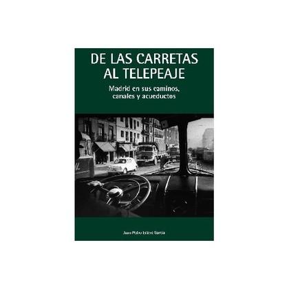DE LAS CARRETAS AL TELEPEAJE : MADRID EN SUS CAMINOS, CANALES Y ACUEDUCTOS