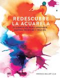 REDESCUBRE LA ACUARELA. 25 EJERCICIOS PARA APRENDER NUEVAS TÉCNICAS Y TRUCOS
