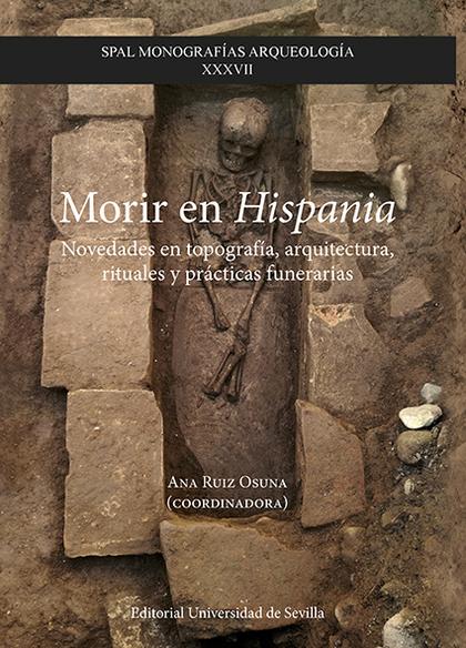 MORIR EN HISPANIA. NOVEDADES EN TOPOGRAFÍA, ARQUITECTURA, RITUALES Y PRÁCTICAS FUNERARIAS
