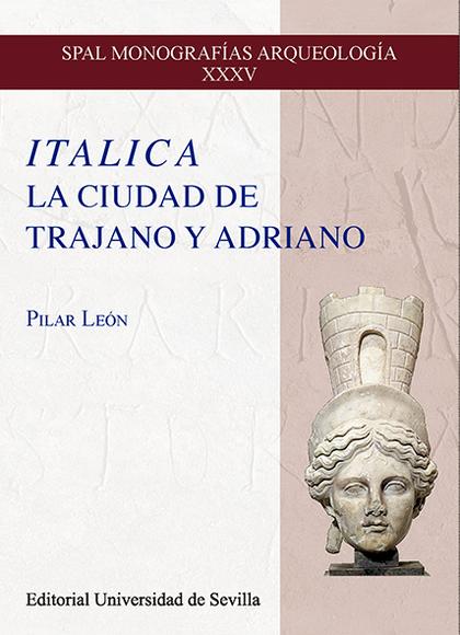 ITALICA. LA CIUDAD DE TRAJANO Y ADRIANO