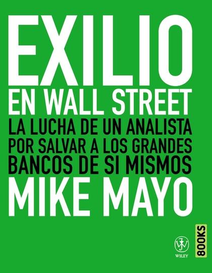 EXILIO EN WALL STREET : LA LUCHA DE UN ANALISTA POR SALVAR LOS GRANDES BANCOS DE SÍ MISMOS
