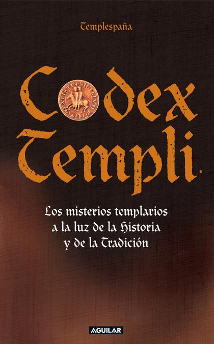 CODEX TEMPLI : LOS MISTERIOS TEMPLARIOS A LA LUZ DE LA HISTORIA Y DE LA TRADICIÓN