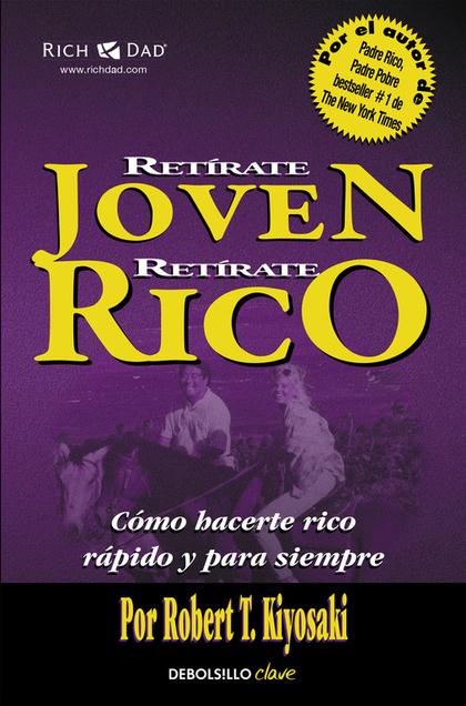 RETÍRATE JOVEN Y RICO. CÓMO HACERTE RICO RÁPIDO Y PARA SIEMPRE