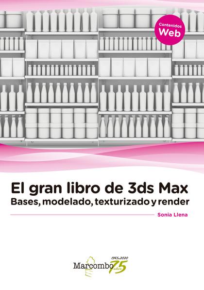 EL GRAN LIBRO DE 3DS MAX: BASES, MODELADO, TEXTURIZADO Y RENDER.