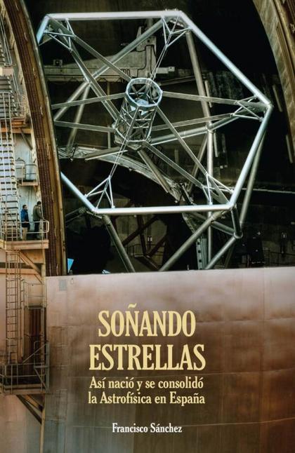 SOÑANDO ESTRELLAS. ASÍ NACIÓ Y SE CONSOLIDÓ LA ASTROFÍSICA EN ESPAÑA