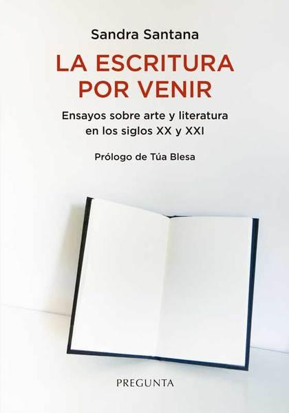 LA ESCRITURA POR VENIR. ENSAYOS SOBRE ARTE Y LITERATURA EN LOS SIGLOS XX Y XXI