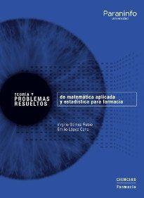 TEORÍA Y PROBLEMAS RESUELTOS DE MATEMÁTICA APLICADA Y ESTADÍSTICA PARA FARMACIA.