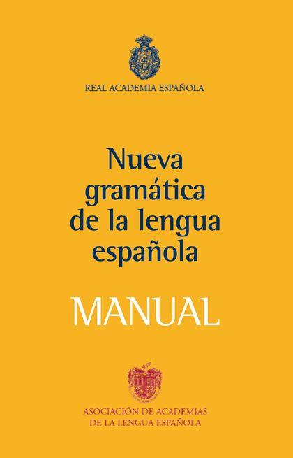 MANUAL DE LA NUEVA GRAMÁTICA DE LA LENGUA ESPAÑOLA. VERSION COMPENDIADA DE LA NUEVA GRAMATICA