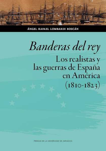 BANDERAS DEL REY. LOS REALISTAS Y LAS GUERRAS  DE ESPAÑA EN AMÉRICA (1810-1823)