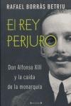 EL REY PERJURO: DON ALFONSO XIII Y LA CAÍDA DE LA MONARQUÍA