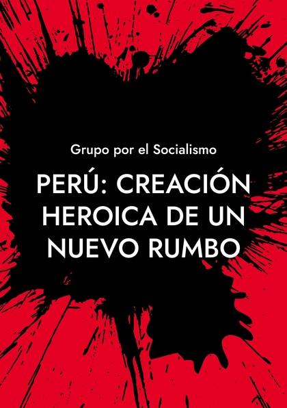 PERÚ: CREACIÓN HEROICA DE UN NUEVO RUMBO.