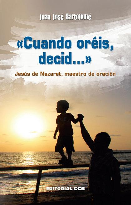CUANDO ORÉIS, DECID-- : JESÚS DE NAZARET, MAESTRO DE ORACIÓN