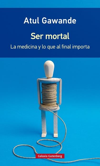 SER MORTAL. LA MEDICINA Y LO QUE AL FINAL IMPORTA