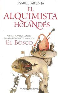 EL ALQUIMISTA HOLANDÉS : UNA NOVELA SOBRE LA APASIONANTE VIDA DE EL BOSCO