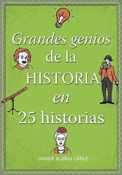 GRANDES GENIOS DE LA HISTORIA EN 25 HISTORIAS.