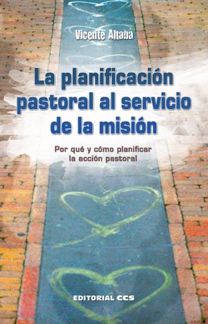 LA PLANIFICACIÓN PASTORAL AL SERVICIO DE LA MISIÓN : POR QUÉ Y CÓMO PLANIFICAR LA ACCIÓN PASTOR