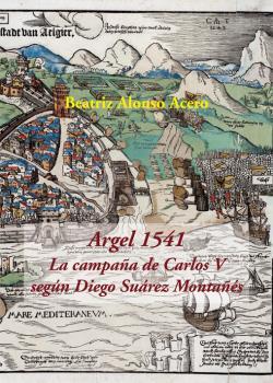 ARGEL 1541. LA CAMPAÑA DE CARLOS V SEGÚN DIEGO SUÁREZ MONTAÑÉS