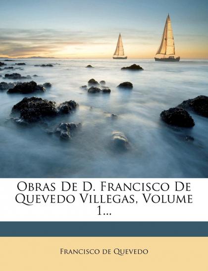 OBRAS DE D. FRANCISCO DE QUEVEDO VILLEGAS, VOLUME 1...