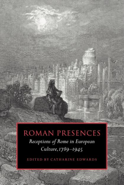 ROMAN PRESENCES. RECEPTIONS OF ROME IN EUROPEAN CULTURE, 1789 1945
