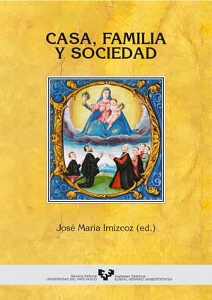 CASA, FAMILIA Y SOCIEDAD : PAÍS VASCO, ESPAÑA Y  AMÉRICA, SIGLOS XV-XIX