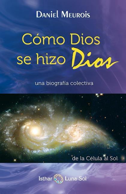 CÓMO DIOS SE HIZO DIOS : UNA BIOGRAFÍA COLECTIVA : DE LA CÉLULA A SOL