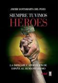 SIEMPRE TUVIMOS HÉROES. LA IMPAGABLE APORTACIÓN DE ESPAÑA AL HUMANITARISMO