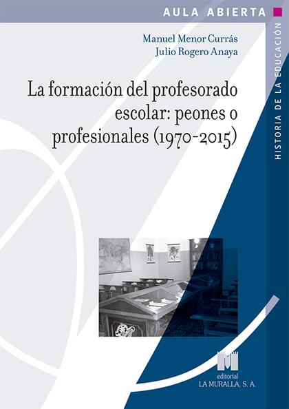 LA FORMACIÓN DEL PROFESORADO ESCOLAR: PEONES O PROFESIONALES (1970-2015)