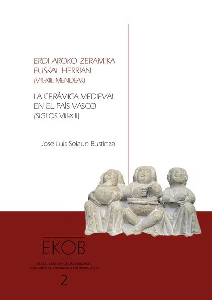 LA CERÁMICA MEDIEVAL EN EL PAÍS VASCO (SIGLOS VIII-XIII) = ERDI AROO ZERAMIKA EUSKAL HERRIAN (V