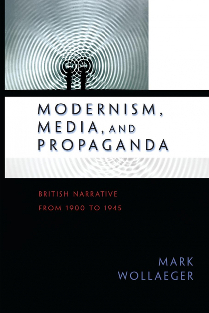 MODERNISM, MEDIA, AND PROPAGANDA. BRITISH NARRATIVE FROM 1900 TO 1945