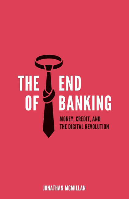 THE END OF BANKING. MONEY, CREDIT, AND THE DIGITAL REVOLUTION