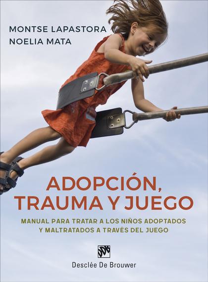 ADOPCIÓN, TRAUMA Y JUEGO. MANUAL PARA TRATAR A LOS NIÑOS ADOPTADOS Y MALTRATADOS.