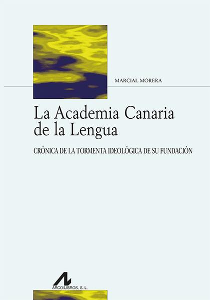 LA ACADEMIA CANARIA DE LA LENGUA. CRÓNICA DE LA TORMENTA IDEOLÓGICA DE SU FUNDACIÓN