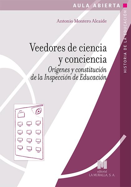 VEEDORES DE CIENCIA Y CONCIENCIA. ORÍGENES Y CONSTITUCIÓN DE LA INSPECCIÓN DE EDUCACIÓN