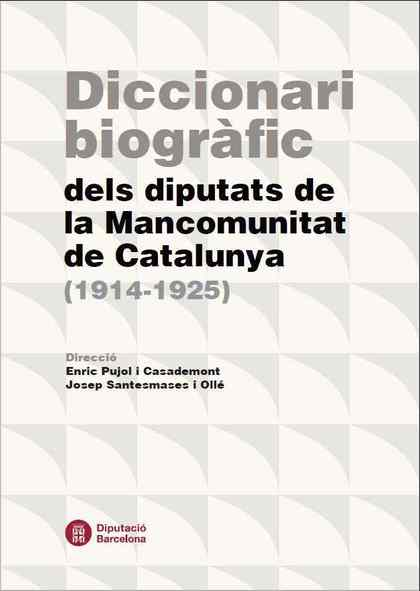 DICCIONARI BIOGRÀFIC DELS DIPUTATS DE LA MANCOMUNITAT DE CATALUNYA (1914-1925).