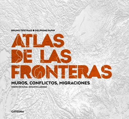 ATLAS DE LAS FRONTERAS. MUROS, CONFLICTOS, MIGRACIONES