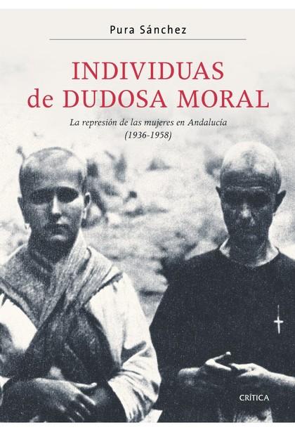 INDIVIDUAS DE DUDOSA MORAL : LA REPRESIÓN DE LAS MUJERES EN ANDALUCÍA (1936-1958