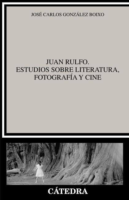 JUAN RULFO. ESTUDIOS SOBRE LITERATURA, FOTOGRAFÍA Y CINE.