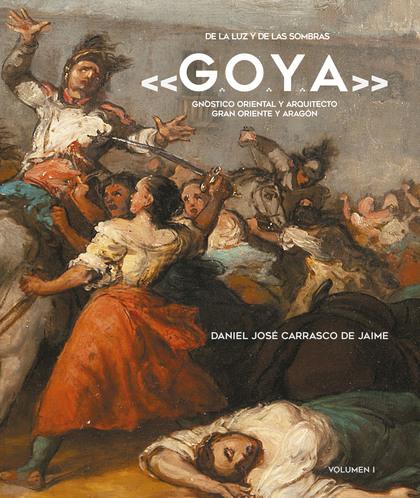 DE LA LUZ Y DE LAS SOMBRAS «G.O.Y.A.». GNÓSTICO ORIENTAL Y ARQUITECTO GRAN ORIENTE Y ARAGÓN