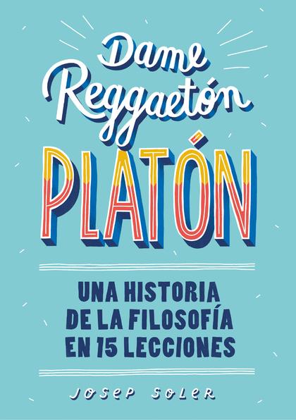 DAME REGGAETON, PLATÓN. UNA HISTORIA DE LA FILOSOFÍA EN 15 LECCIONES